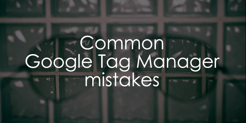 15 Most common Google Tag Manager mistakes - Analytics Mania