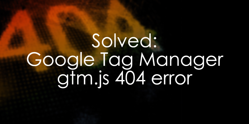 Solved - Google Tag Manager 404 error (gtm js 404) - Analytics Mania
