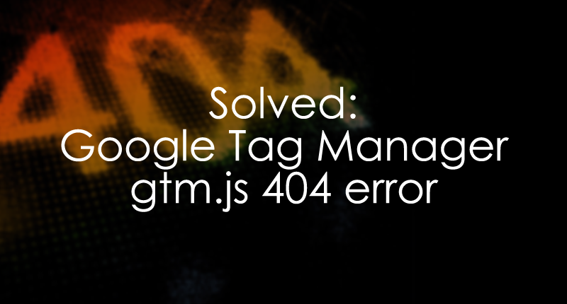 Solved - Google Tag Manager 404 error (gtm.js 404) - Analytics Mania