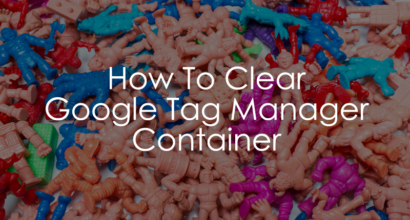 How to Clear Google Tag Manager Container