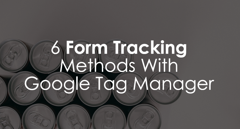 6 Google Tag Manager Form Tracking Methods