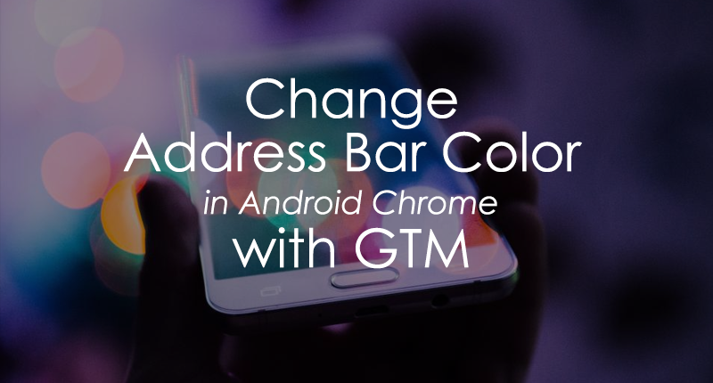 Change Android Chrome Address Bar Color with Google Tag Manager