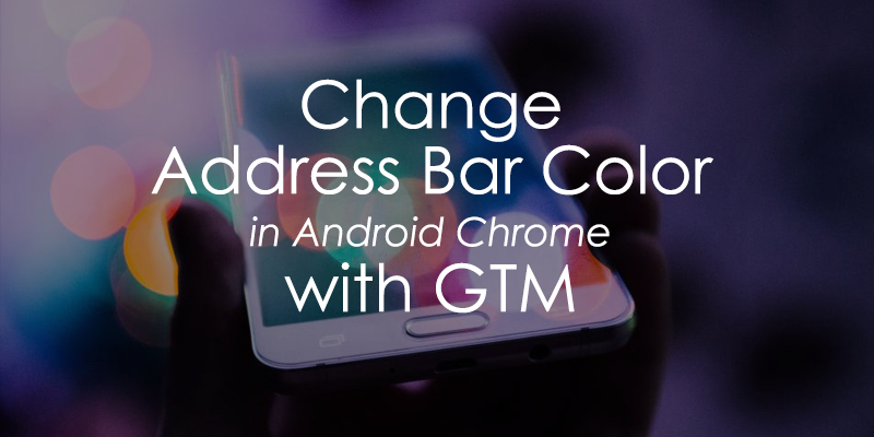 Change Chrome Address Bar Color with Google Tag Manager