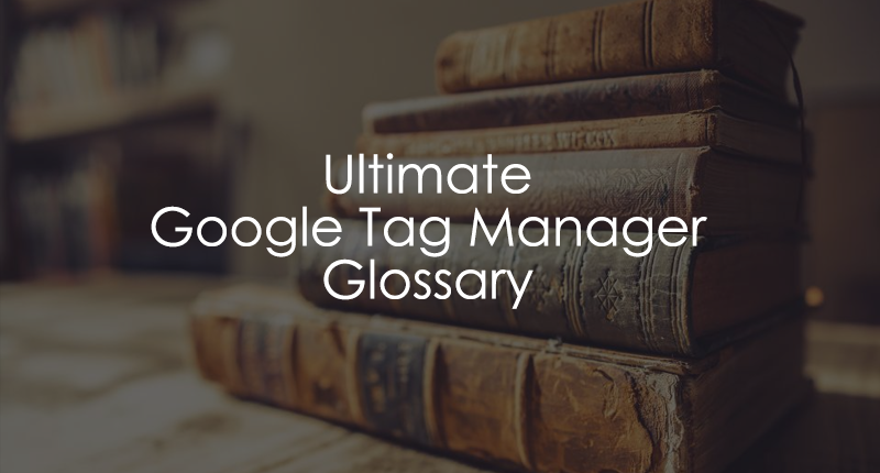Ultimate Google Tag Manager Glossary