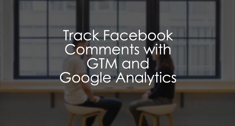 Track Facebook Comments with Google Tag Manager and Google Analytics