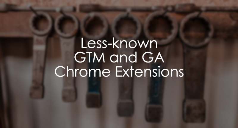 Less known Google Tag Manager and Google Analytics Chrome Extensions