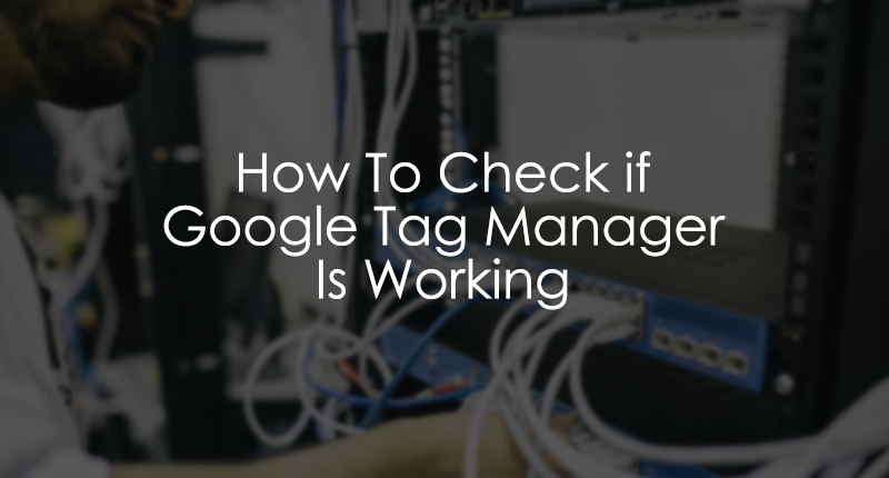 How to check if Google Tag Manager is Working