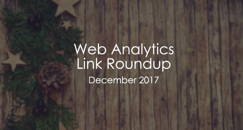 Web Analytics Link Roundup - 2017 December
