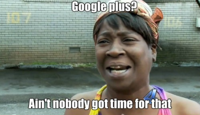 Google Plus - Aint nobody got time for that