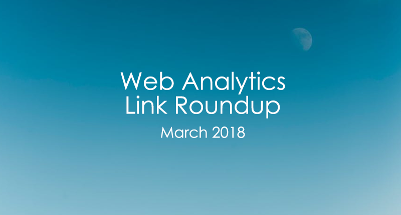 Web analytics link roundup - March 2018