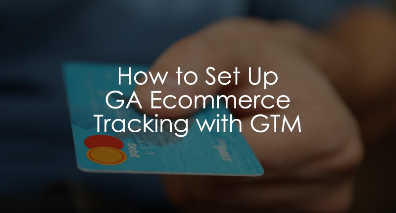 Google Analytics Ecommerce Tracking with Google Tag Manager