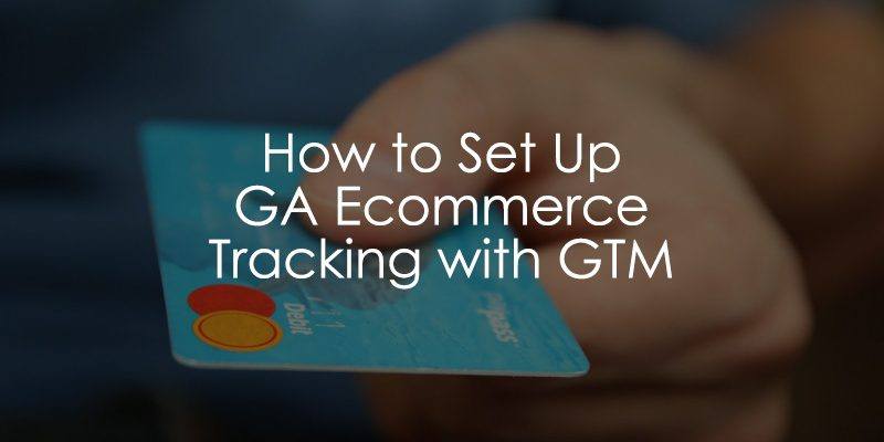 How to Set Up Ecommerce Tracking with Google Tag Manager (in