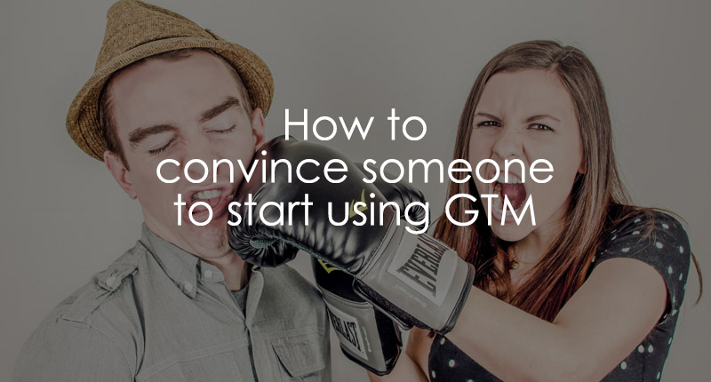How to convince someone to start using Google Tag Manager