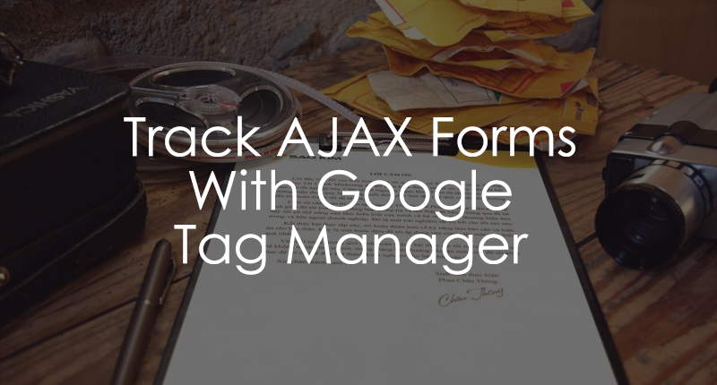 Google Tag Manager AJAX Form Tracking (Updated in 2018) - Analytics