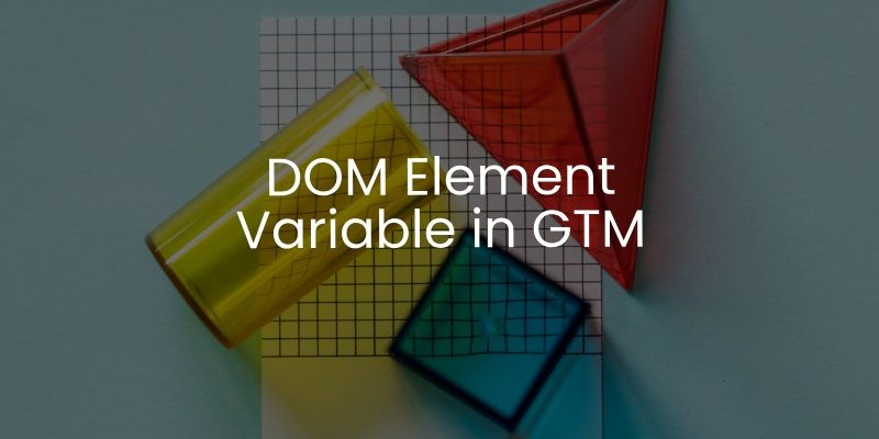 DOM Element variable in Google Tag Manager - Analytics Mania