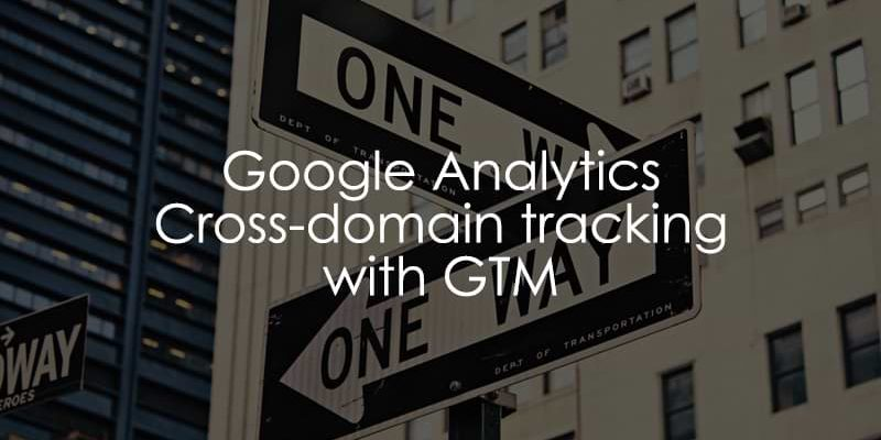 Google Analytics Cross-domain tracking with Google Tag Manager (2019)