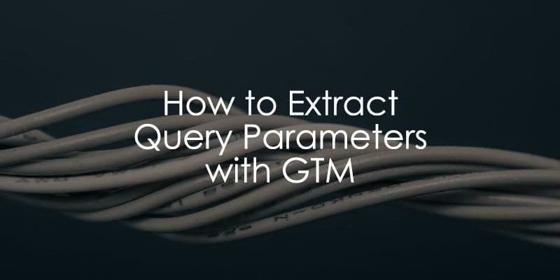 How to Extract a Query Parameter with Google Tag Manager - Analytics