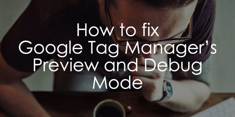Solved] Google Tag Manager Preview Mode Not Working? 16 ways to fix